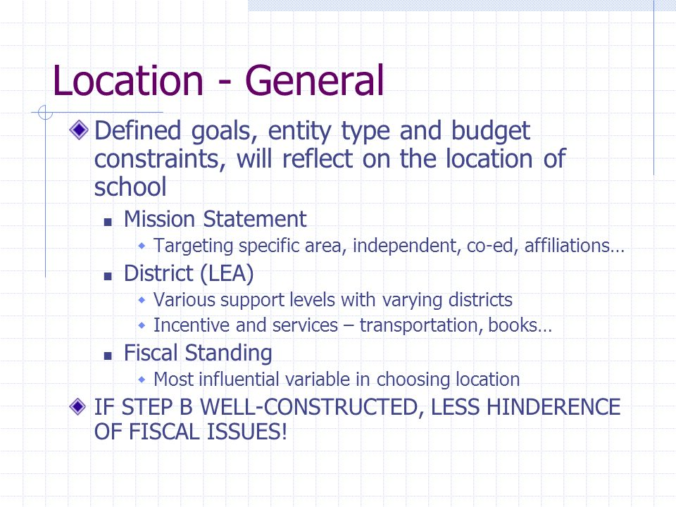 Location - General Defined goals, entity type and budget constraints, will reflect on the location of school Mission Statement Targeting specific area, independent, co-ed, affiliations… District (LEA) Various support levels with varying districts Incentive and services – transportation, books… Fiscal Standing Most influential variable in choosing location IF STEP B WELL-CONSTRUCTED, LESS HINDERENCE OF FISCAL ISSUES!