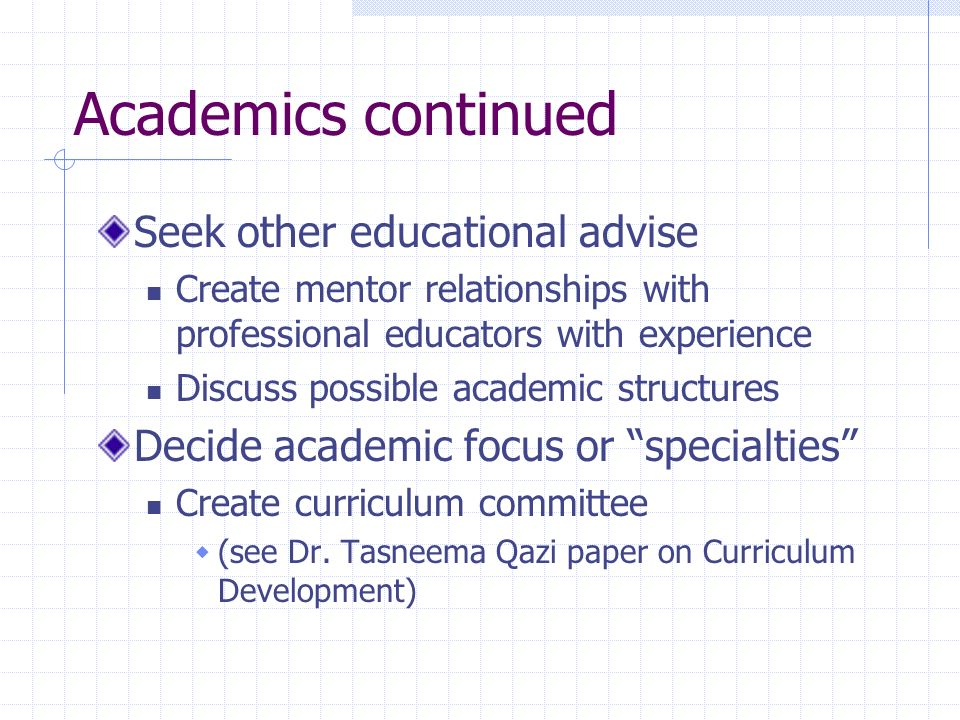 Academics continued Seek other educational advise Create mentor relationships with professional educators with experience Discuss possible academic structures Decide academic focus or specialties Create curriculum committee (see Dr.