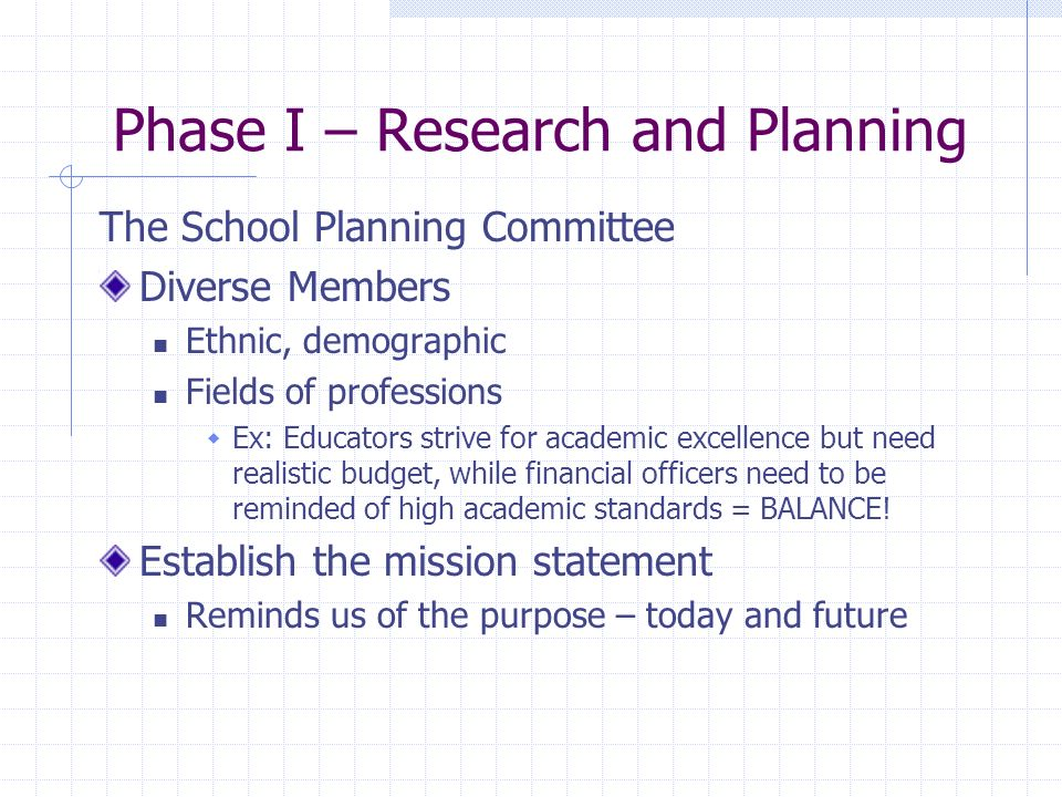 Phase I – Research and Planning The School Planning Committee Diverse Members Ethnic, demographic Fields of professions Ex: Educators strive for academic excellence but need realistic budget, while financial officers need to be reminded of high academic standards = BALANCE.