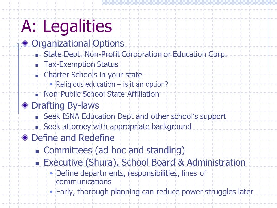 A: Legalities Organizational Options State Dept. Non-Profit Corporation or Education Corp.