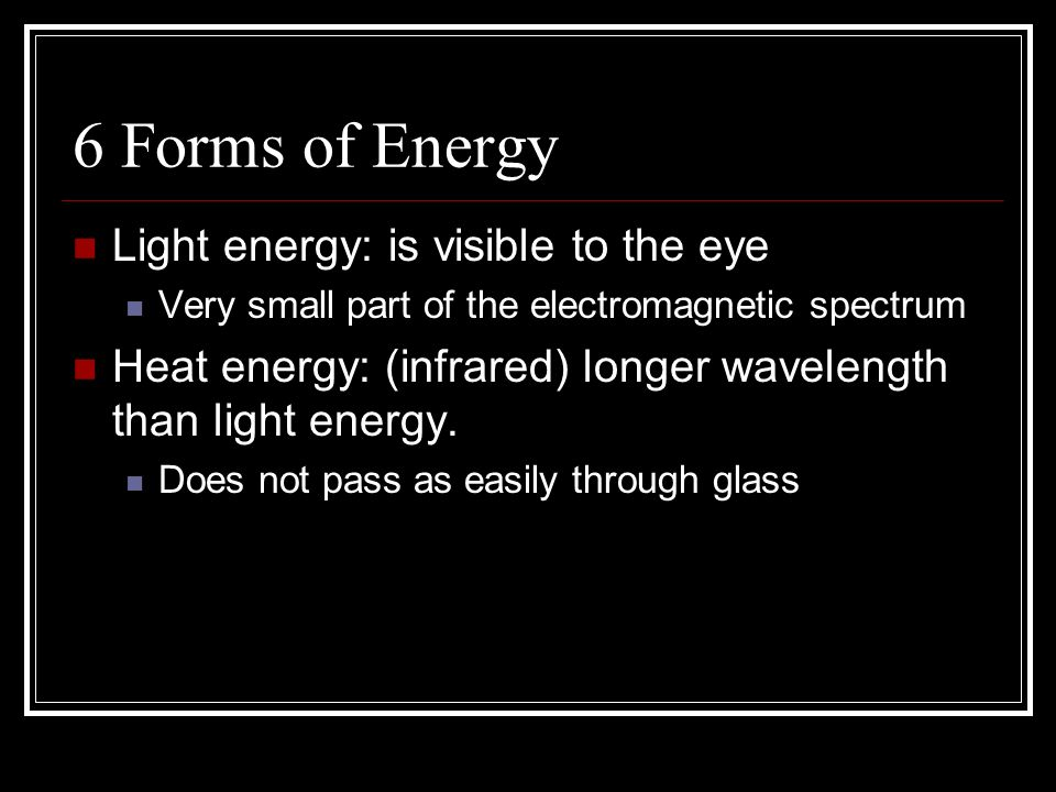 6 Forms of Energy Light energy: is visible to the eye Very small part of the electromagnetic spectrum Heat energy: (infrared) longer wavelength than light energy.