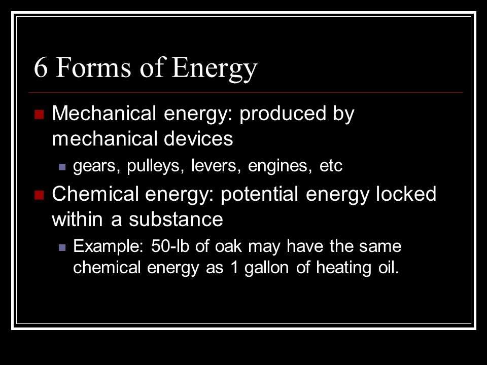 6 Forms of Energy Mechanical energy: produced by mechanical devices gears, pulleys, levers, engines, etc Chemical energy: potential energy locked within a substance Example: 50-lb of oak may have the same chemical energy as 1 gallon of heating oil.