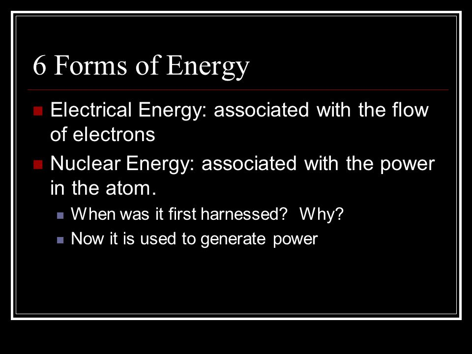 6 Forms of Energy Electrical Energy: associated with the flow of electrons Nuclear Energy: associated with the power in the atom.