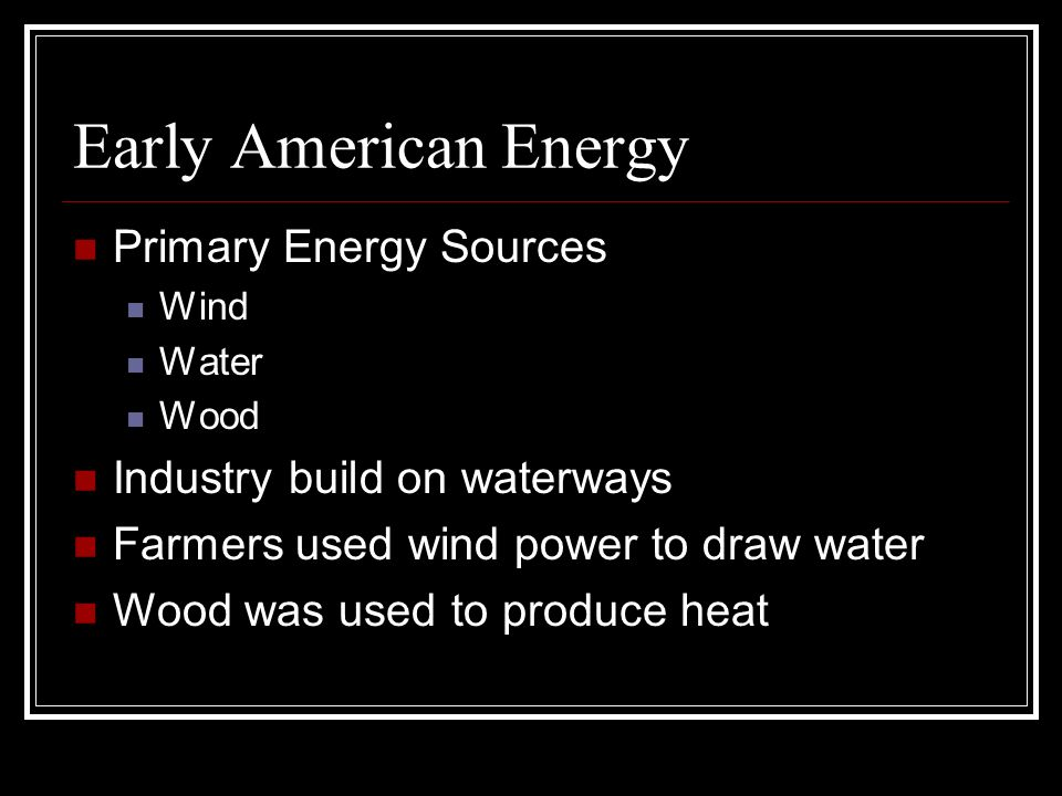 Early American Energy Primary Energy Sources Wind Water Wood Industry build on waterways Farmers used wind power to draw water Wood was used to produc
