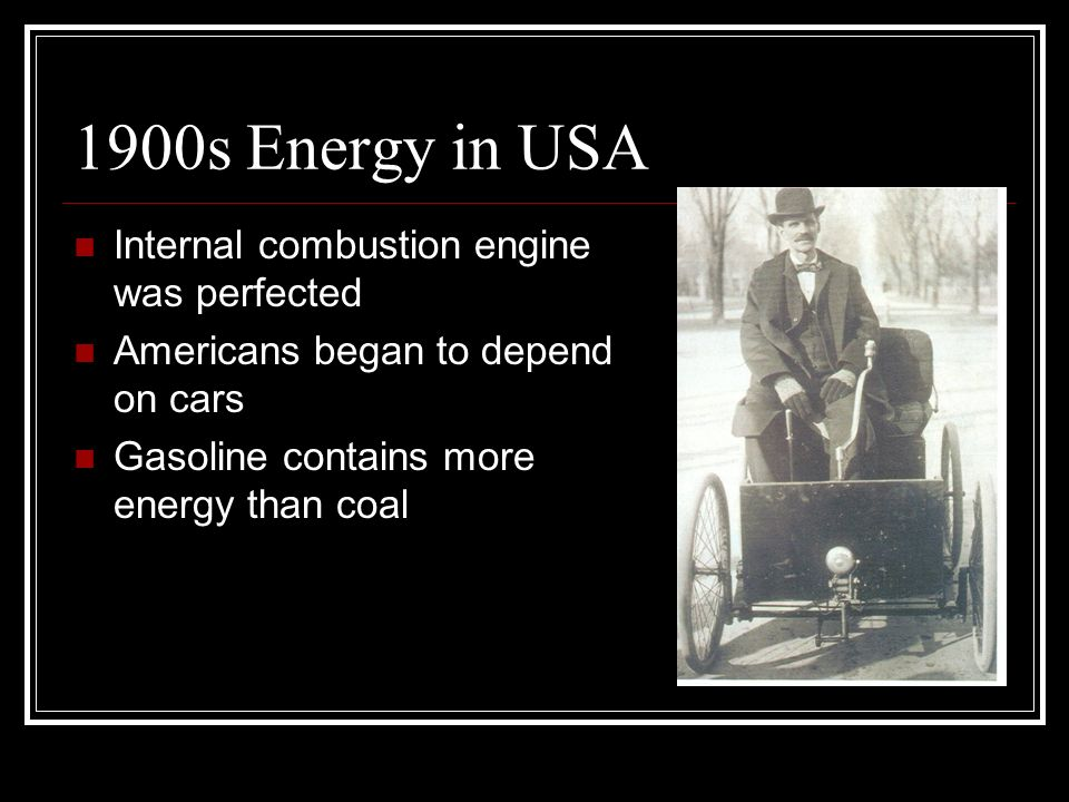 1900s Energy in USA Internal combustion engine was perfected Americans began to depend on cars Gasoline contains more energy than coal