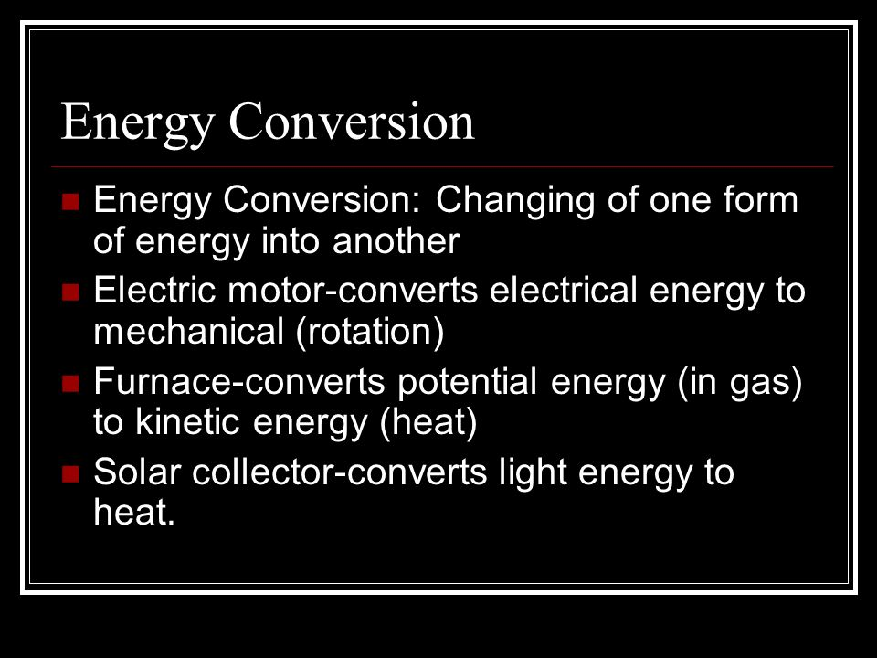 Energy Conversion Energy Conversion: Changing of one form of energy into another Electric motor-converts electrical energy to mechanical (rotation) Furnace-converts potential energy (in gas) to kinetic energy (heat) Solar collector-converts light energy to heat.