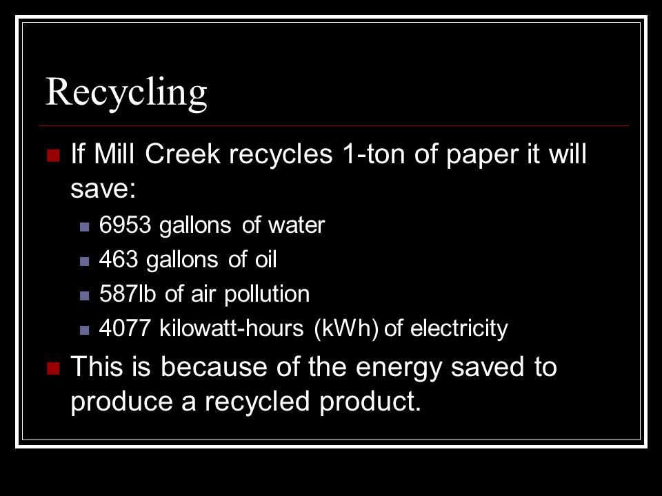 Recycling If Mill Creek recycles 1-ton of paper it will save: 6953 gallons of water 463 gallons of oil 587lb of air pollution 4077 kilowatt-hours (kWh) of electricity This is because of the energy saved to produce a recycled product.