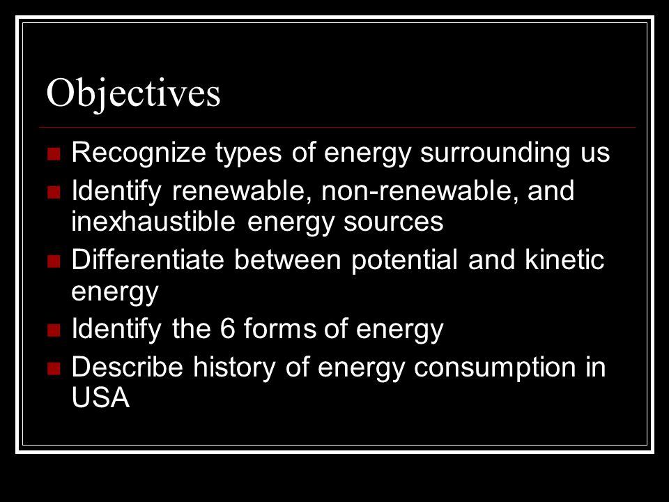 Objectives Recognize types of energy surrounding us Identify renewable, non-renewable, and inexhaustible energy sources Differentiate between potential and kinetic energy Identify the 6 forms of energy Describe history of energy consumption in USA