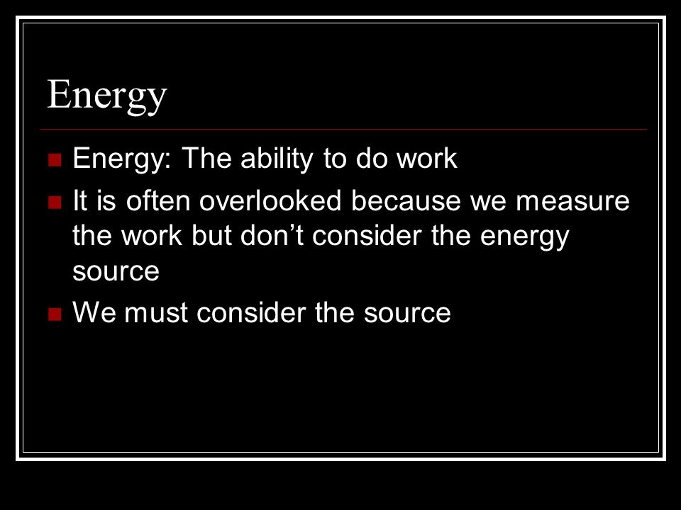 Energy Energy: The ability to do work It is often overlooked because we measure the work but dont consider the energy source We must consider the sour