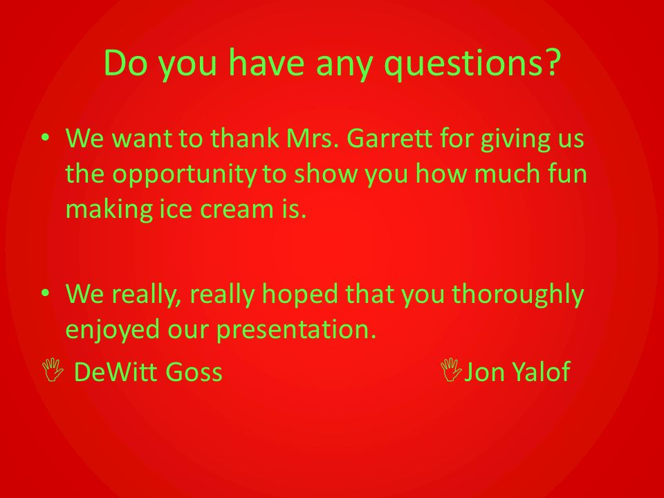 Do you have any questions? We want to thank Mrs. Garrett for giving us the opportunity to show you how much fun making ice cream is. We really, really