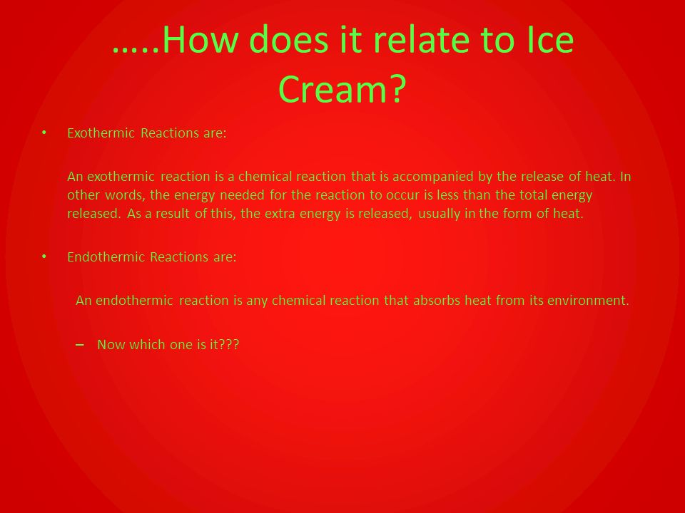 …..How does it relate to Ice Cream? Exothermic Reactions are: An exothermic reaction is a chemical reaction that is accompanied by the release of heat