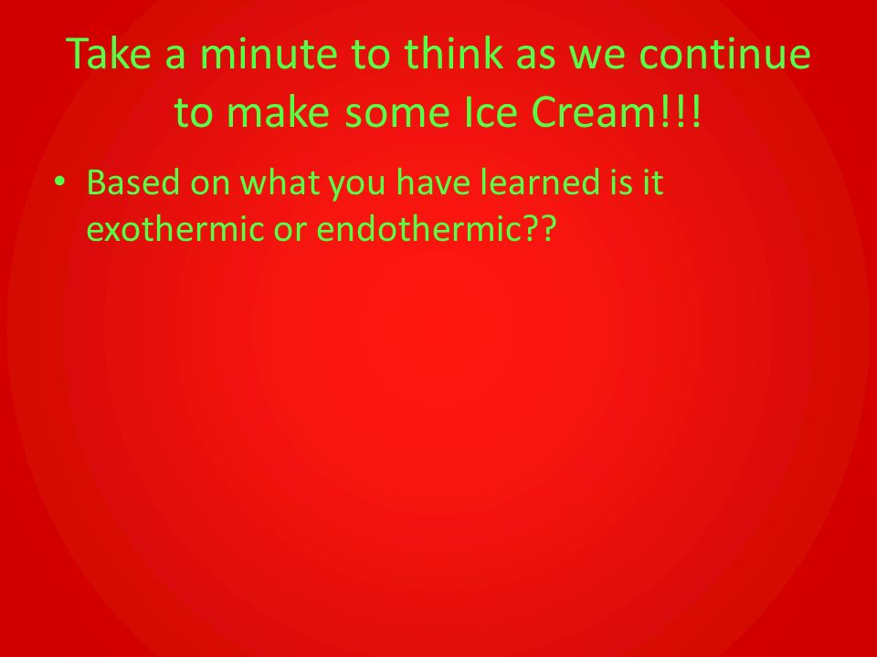 Take a minute to think as we continue to make some Ice Cream!!! Based on what you have learned is it exothermic or endothermic??