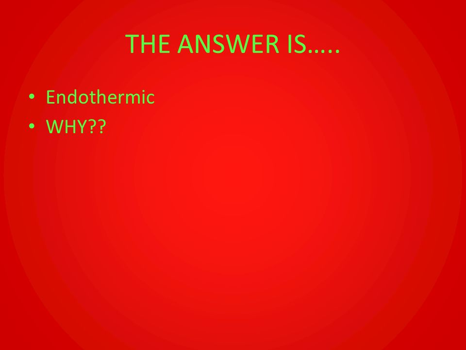 THE ANSWER IS….. Endothermic WHY??