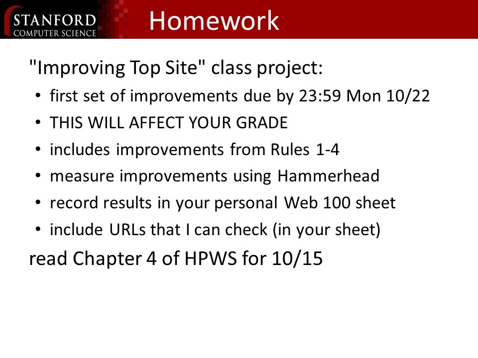 Homework Improving Top Site class project: first set of improvements due by 23:59 Mon 10/22 THIS WILL AFFECT YOUR GRADE includes improvements from Rules 1-4 measure improvements using Hammerhead record results in your personal Web 100 sheet include URLs that I can check (in your sheet) read Chapter 4 of HPWS for 10/15