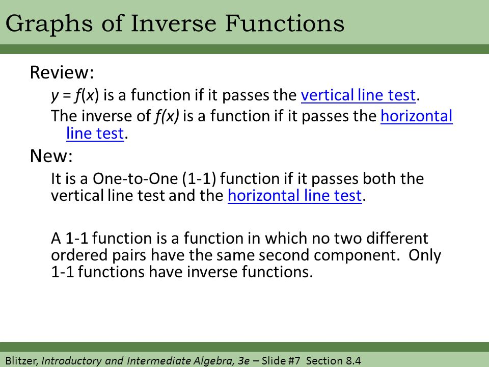 Blitzer, Introductory and Intermediate Algebra, 3e – Slide #7 Section 8.4 Graphs of Inverse Functions Review: y = f(x) is a function if it passes the vertical line test.vertical line test The inverse of f(x) is a function if it passes the horizontal line test.horizontal line test New: It is a One-to-One (1-1) function if it passes both the vertical line test and the horizontal line test.horizontal line test A 1-1 function is a function in which no two different ordered pairs have the same second component.