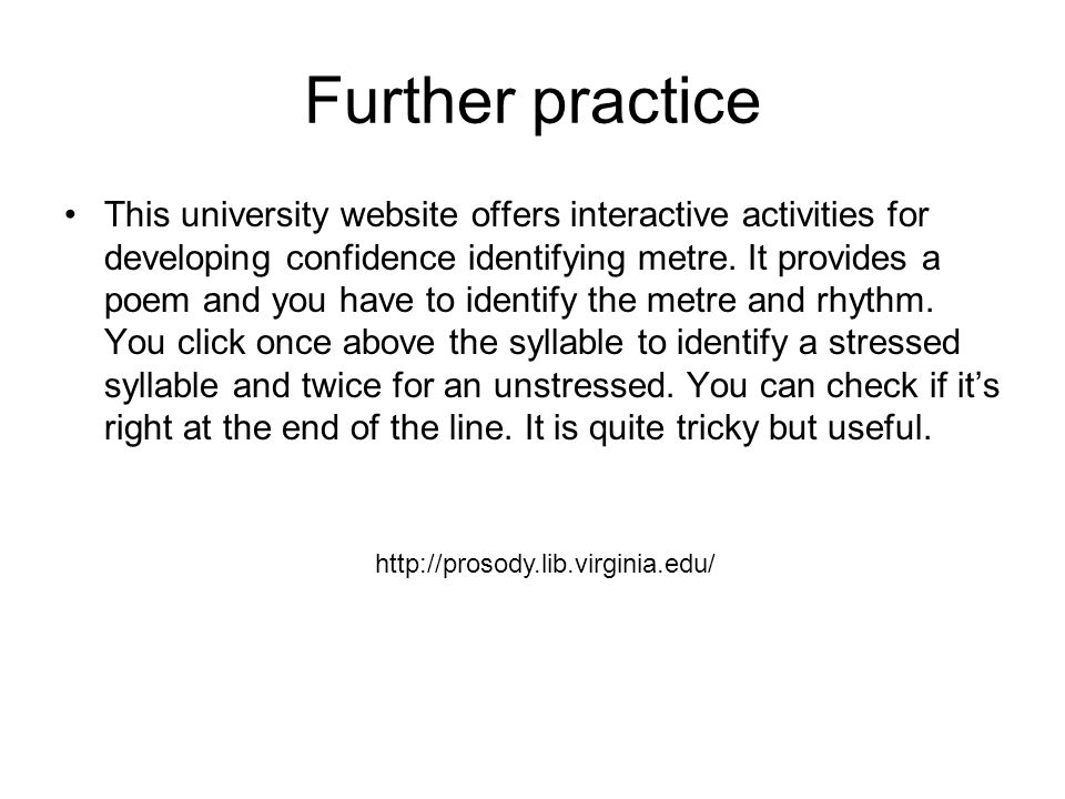 Further practice This university website offers interactive activities for developing confidence identifying metre. It provides a poem and you have to
