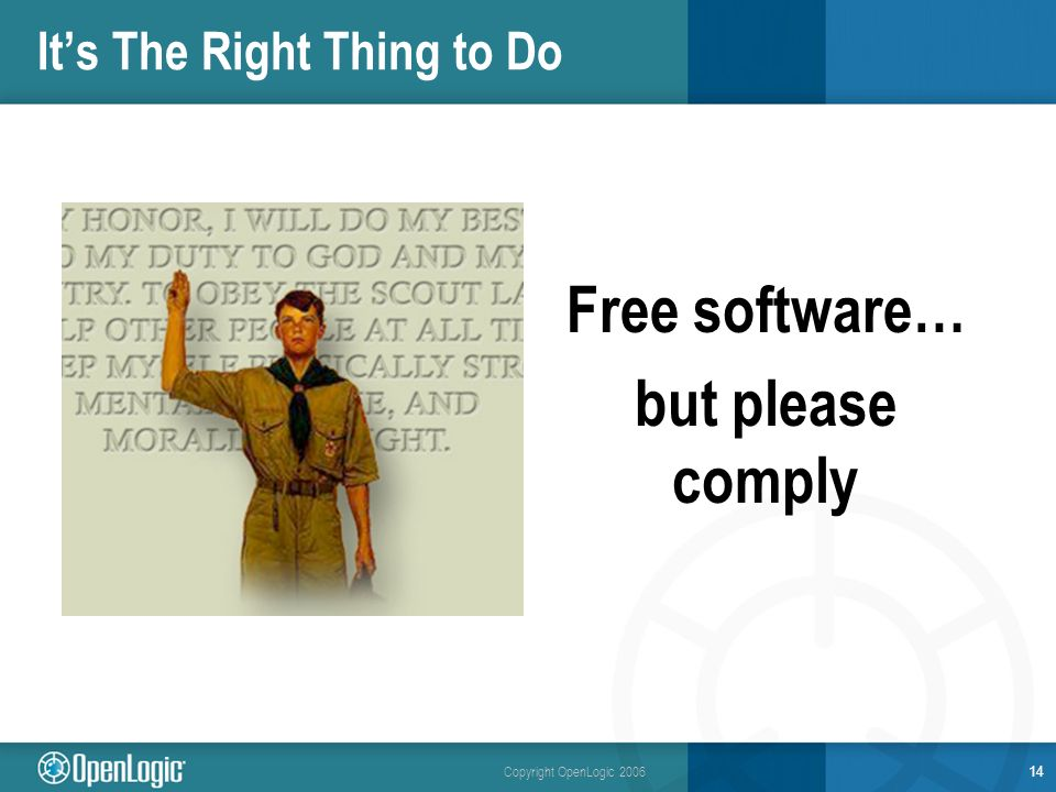 Copyright OpenLogic 2006 Its The Right Thing to Do Free software… but please comply 14