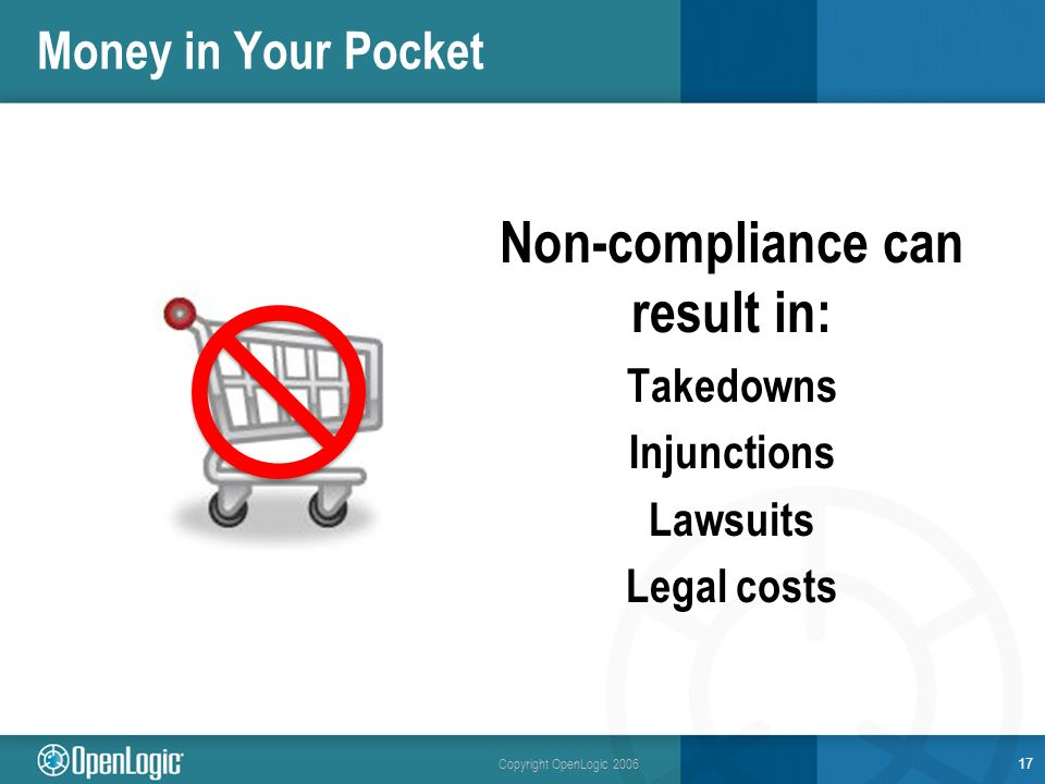 Copyright OpenLogic 2006 Money in Your Pocket Non-compliance can result in: Takedowns Injunctions Lawsuits Legal costs 17