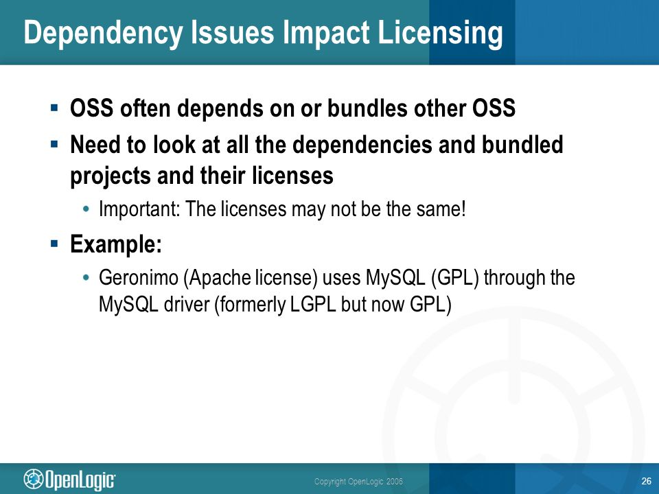 Copyright OpenLogic 2006 26 Dependency Issues Impact Licensing OSS often depends on or bundles other OSS Need to look at all the dependencies and bundled projects and their licenses Important: The licenses may not be the same.