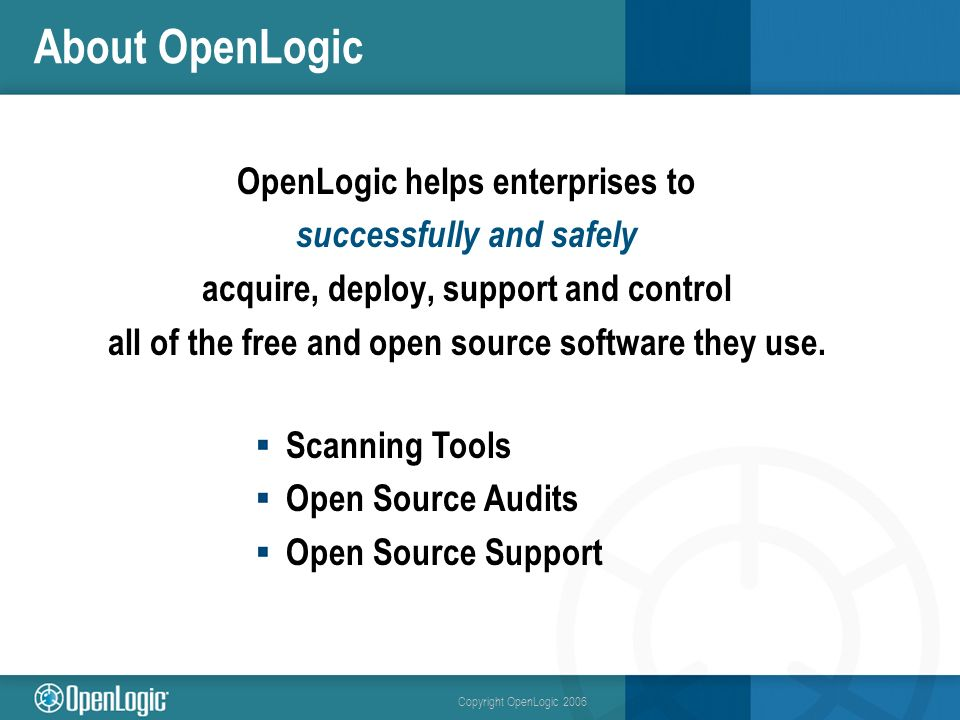Copyright OpenLogic 2006 About OpenLogic OpenLogic helps enterprises to successfully and safely acquire, deploy, support and control all of the free and open source software they use.