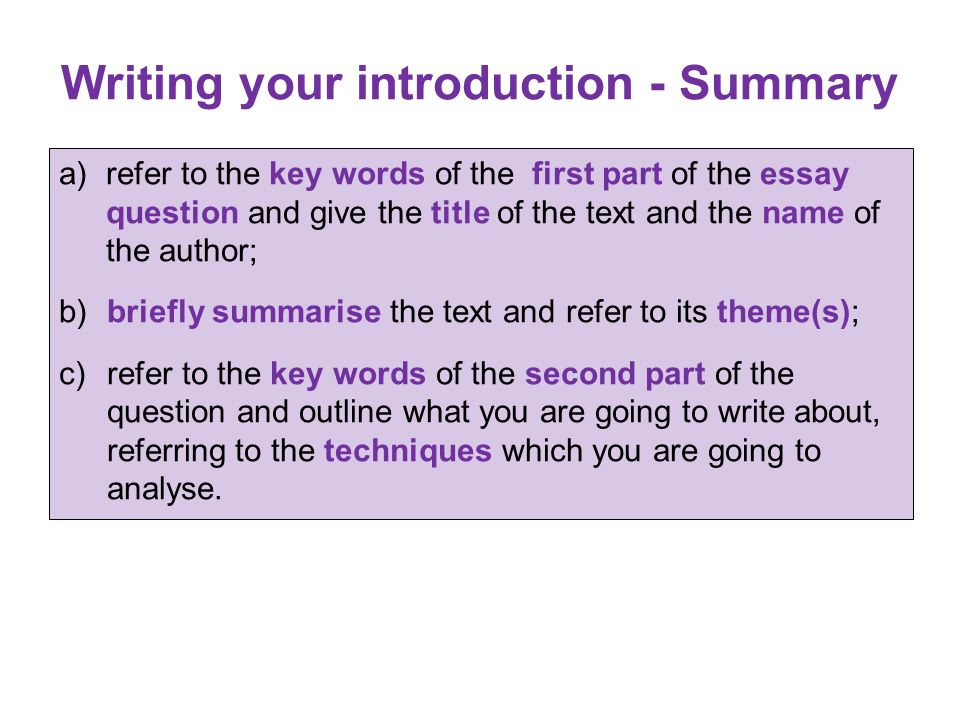 Writing your introduction - Summary a) refer to the key words of the first part of the essay question and give the title of the text and the name of t