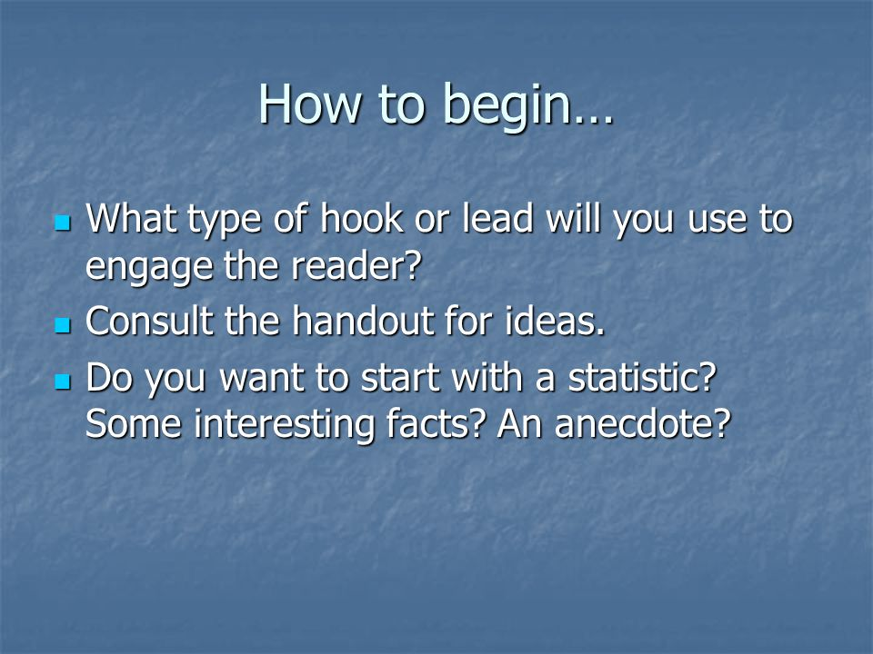 How to begin… What type of hook or lead will you use to engage the reader.