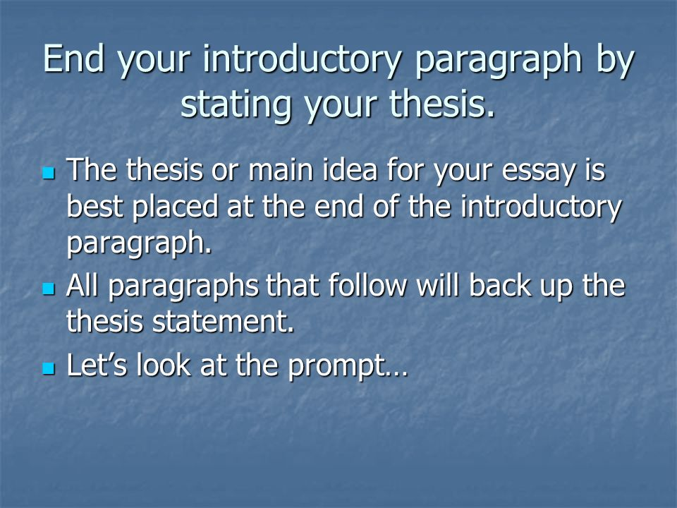 End your introductory paragraph by stating your thesis. The thesis or main idea for your essay is best placed at the end of the introductory paragraph