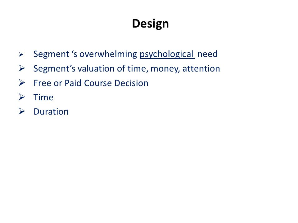 Design Segment s overwhelming psychological need Segments valuation of time, money, attention Free or Paid Course Decision Time Duration
