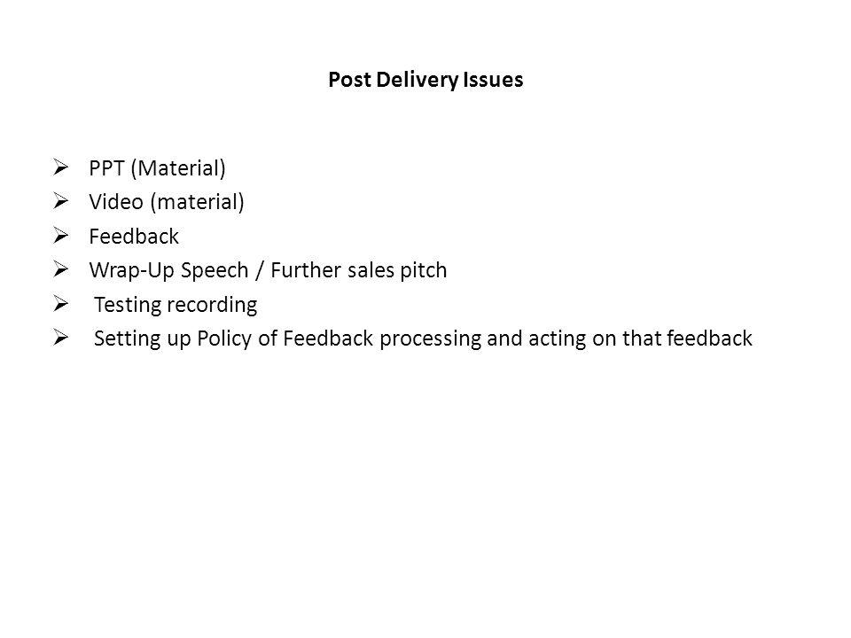 Post Delivery Issues PPT (Material) Video (material) Feedback Wrap-Up Speech / Further sales pitch Testing recording Setting up Policy of Feedback processing and acting on that feedback