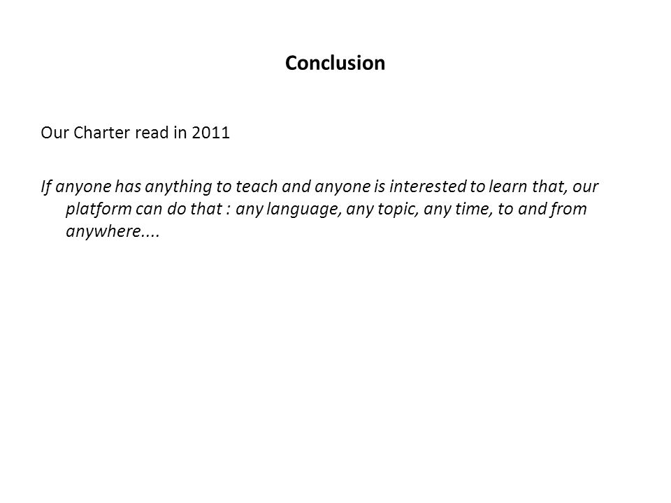 Conclusion Our Charter read in 2011 If anyone has anything to teach and anyone is interested to learn that, our platform can do that : any language, any topic, any time, to and from anywhere....