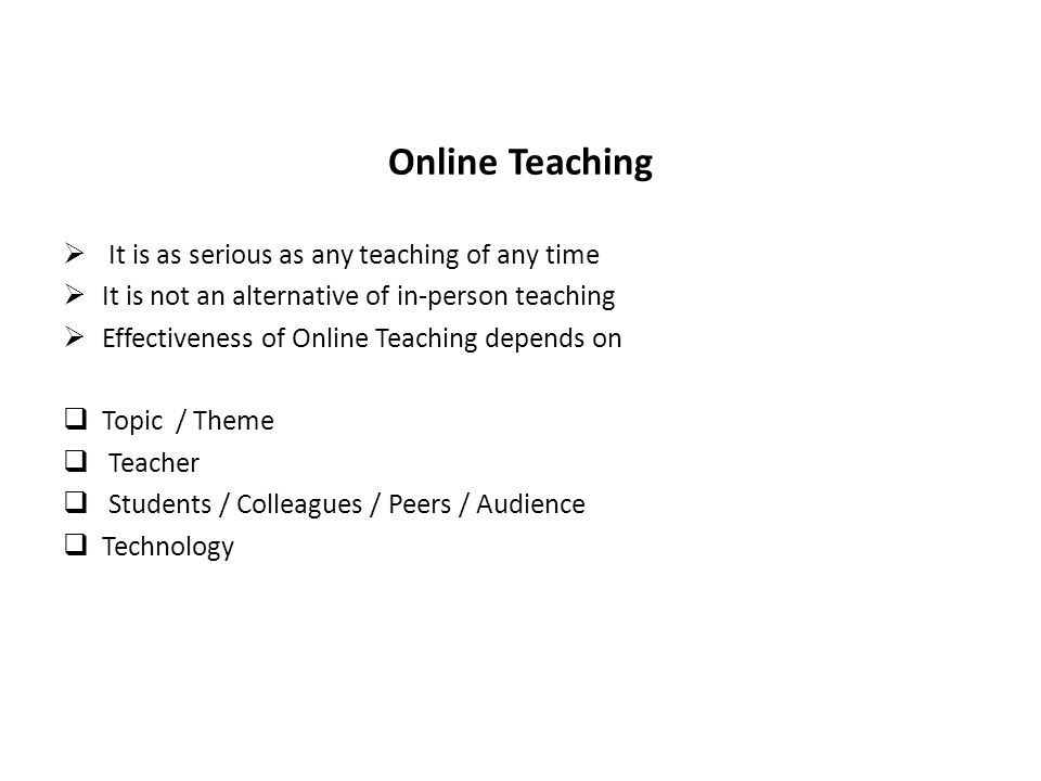 Online Teaching It is as serious as any teaching of any time It is not an alternative of in-person teaching Effectiveness of Online Teaching depends on Topic / Theme Teacher Students / Colleagues / Peers / Audience Technology