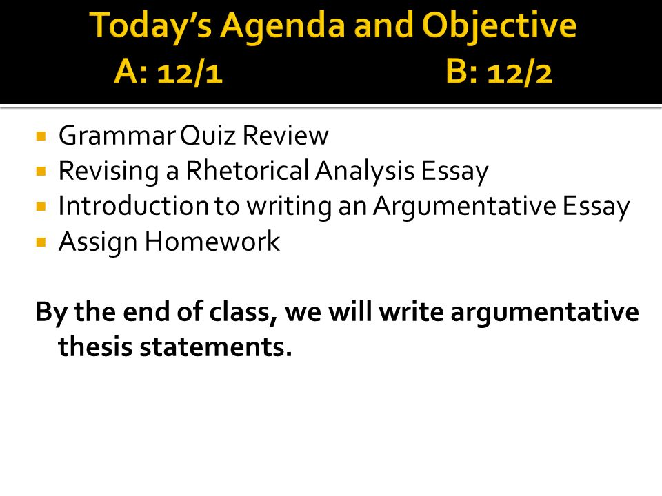 Grammar Quiz Review Revising a Rhetorical Analysis Essay Introduction to writing an Argumentative Essay Assign Homework By the end of class, we will write argumentative thesis statements.
