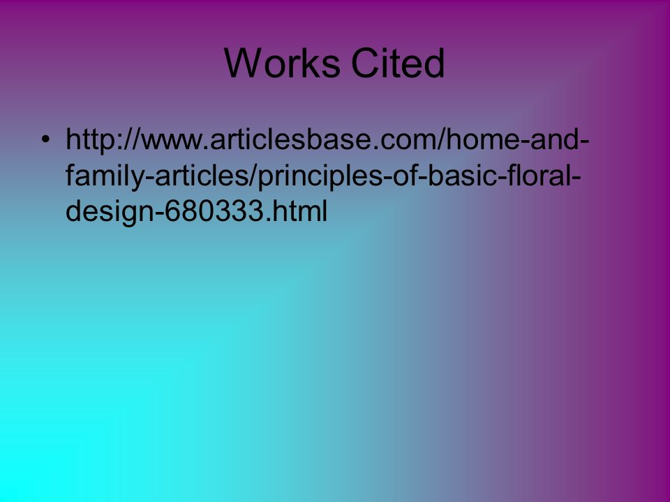 Works Cited http://www.articlesbase.com/home-and- family-articles/principles-of-basic-floral- design-680333.html