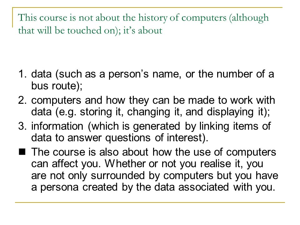 This course is not about the history of computers (although that will be touched on); its about 1.data (such as a persons name, or the number of a bus route); 2.computers and how they can be made to work with data (e.g.