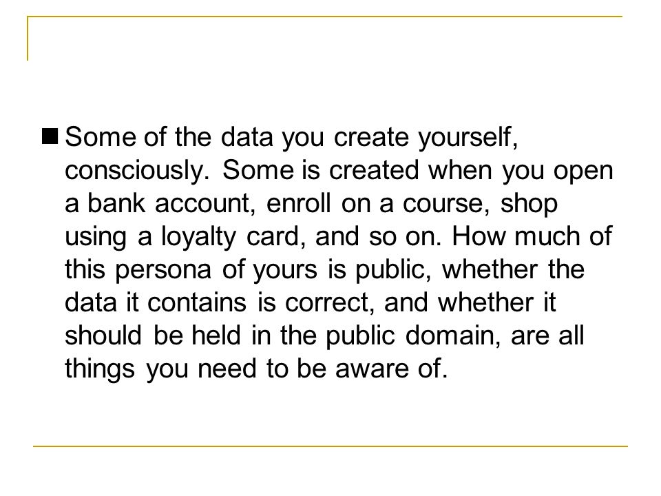 Some of the data you create yourself, consciously.