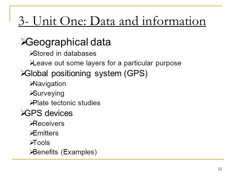 3- Unit One: Data and information Geographical data Stored in databases Leave out some layers for a particular purpose Global positioning system (GPS) Navigation Surveying Plate tectonic studies GPS devices Receivers Emitters Tools Benefits (Examples) 22