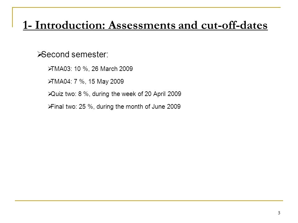 1- Introduction: Assessments and cut-off-dates Second semester: TMA03: 10 %, 26 March 2009 TMA04: 7 %, 15 May 2009 Quiz two: 8 %, during the week of 20 April 2009 Final two: 25 %, during the month of June 2009 3