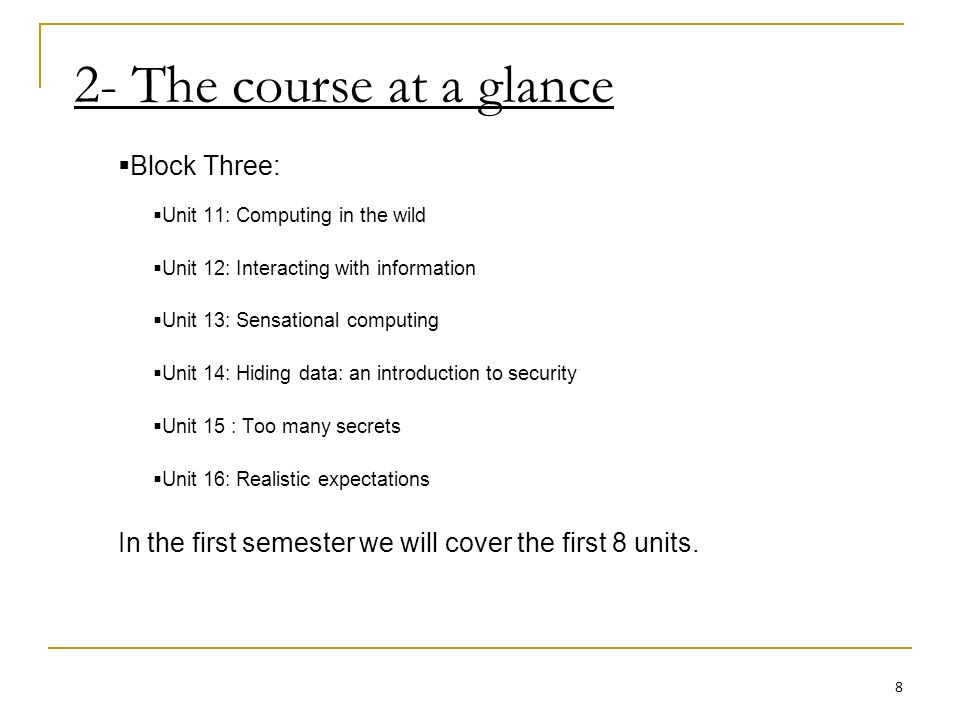 2- The course at a glance Block Three: Unit 11: Computing in the wild Unit 12: Interacting with information Unit 13: Sensational computing Unit 14: Hiding data: an introduction to security Unit 15 : Too many secrets Unit 16: Realistic expectations In the first semester we will cover the first 8 units.