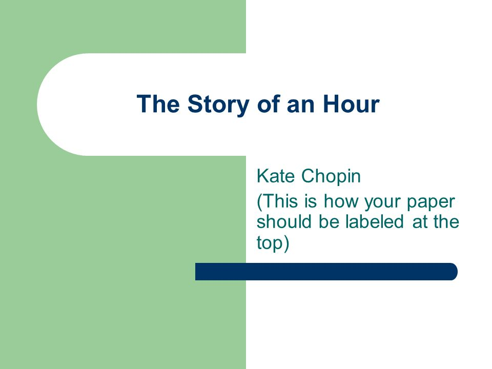 The Story of an Hour Kate Chopin (This is how your paper should be labeled at the top)