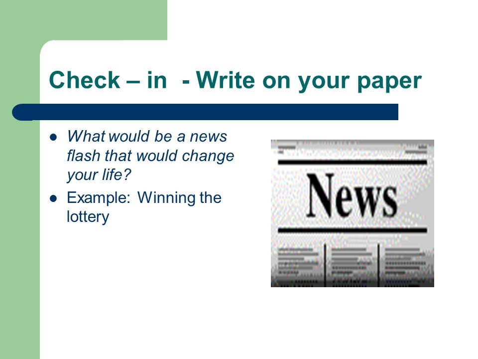 Check – in - Write on your paper What would be a news flash that would change your life? Example: Winning the lottery