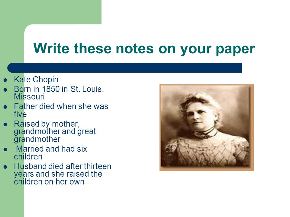 Write these notes on your paper Kate Chopin Born in 1850 in St. Louis, Missouri Father died when she was five Raised by mother, grandmother and great-