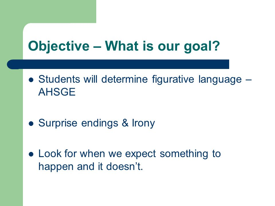 Objective – What is our goal? Students will determine figurative language – AHSGE Surprise endings & Irony Look for when we expect something to happen