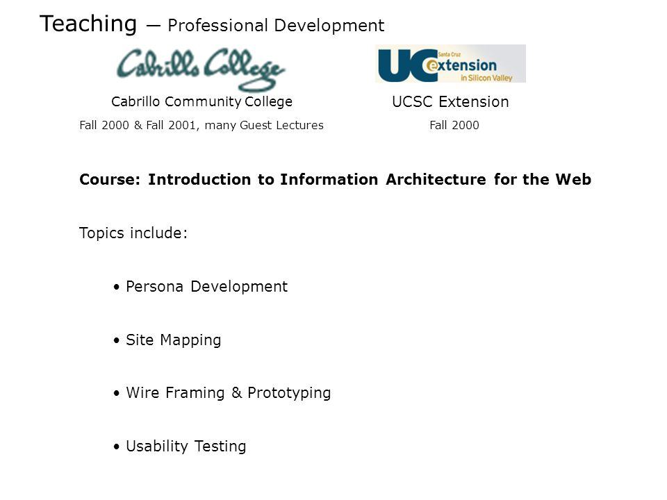 Teaching Professional Development Cabrillo Community College UCSC Extension Course: Introduction to Information Architecture for the Web Topics include: Persona Development Site Mapping Wire Framing & Prototyping Usability Testing Fall 2000 & Fall 2001, many Guest Lectures Fall 2000