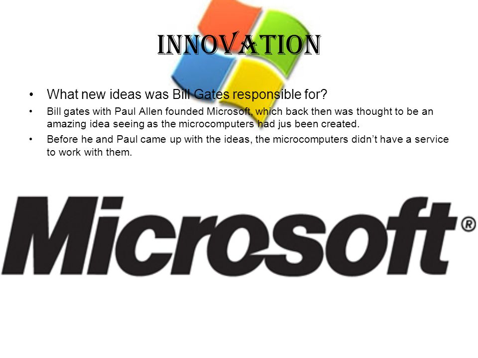 Innovation What new ideas was Bill Gates responsible for? Bill gates with Paul Allen founded Microsoft, which back then was thought to be an amazing i