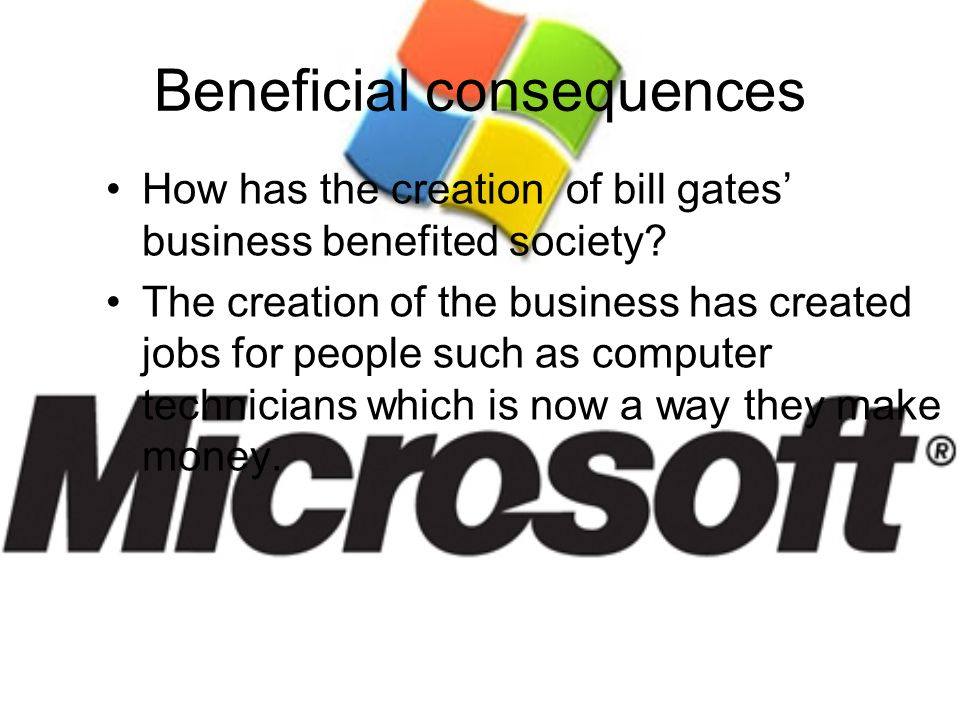 Beneficial consequences How has the creation of bill gates business benefited society? The creation of the business has created jobs for people such a