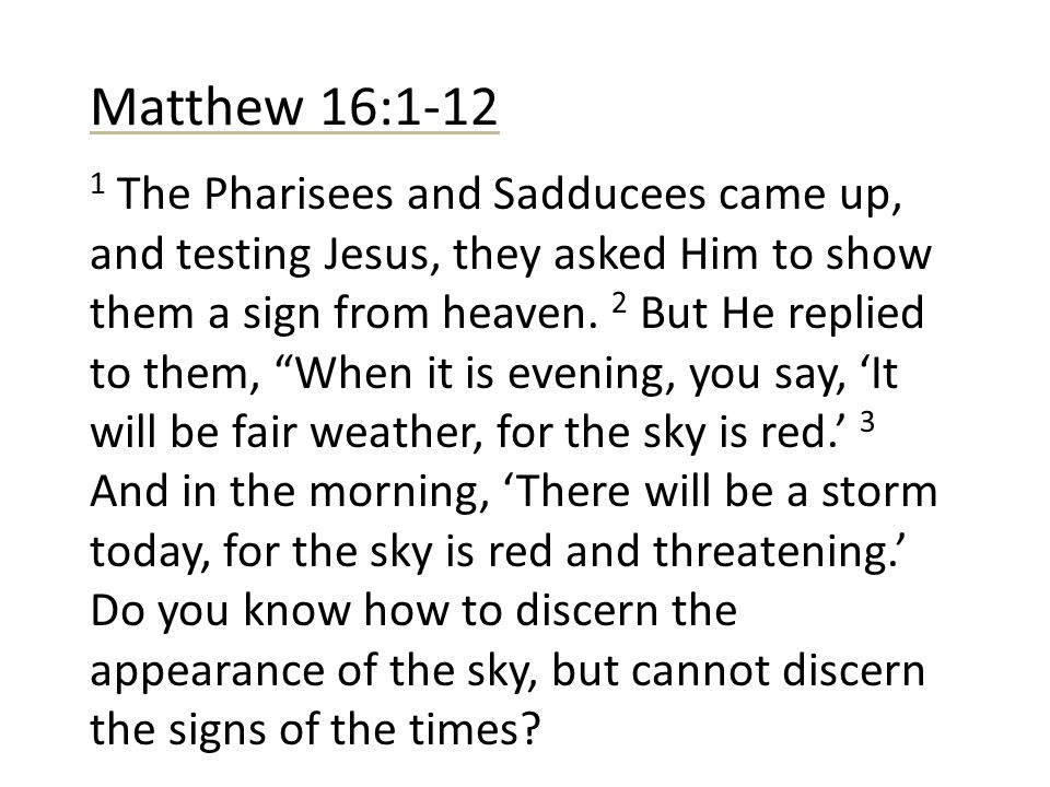 Matthew 16:1-12 1 The Pharisees and Sadducees came up, and testing Jesus, they asked Him to show them a sign from heaven. 2 But He replied to them, Wh