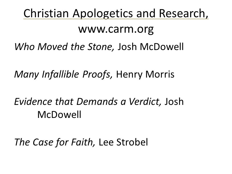 Christian Apologetics and Research, www.carm.org Who Moved the Stone, Josh McDowell Many Infallible Proofs, Henry Morris Evidence that Demands a Verdi