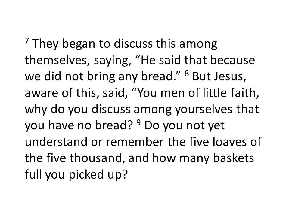 7 They began to discuss this among themselves, saying, He said that because we did not bring any bread. 8 But Jesus, aware of this, said, You men of l