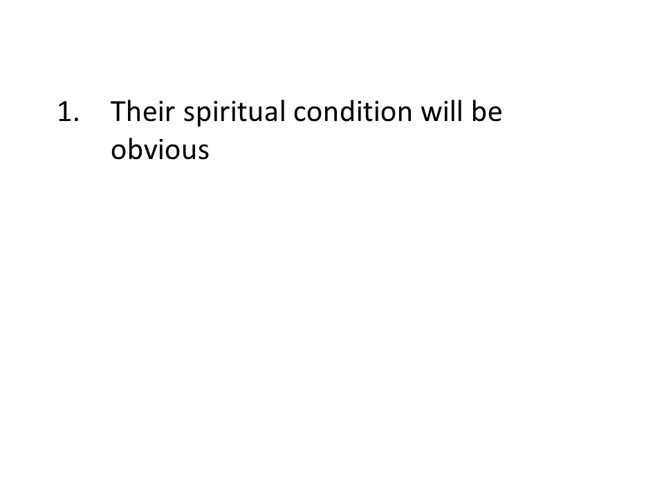 1.Their spiritual condition will be obvious