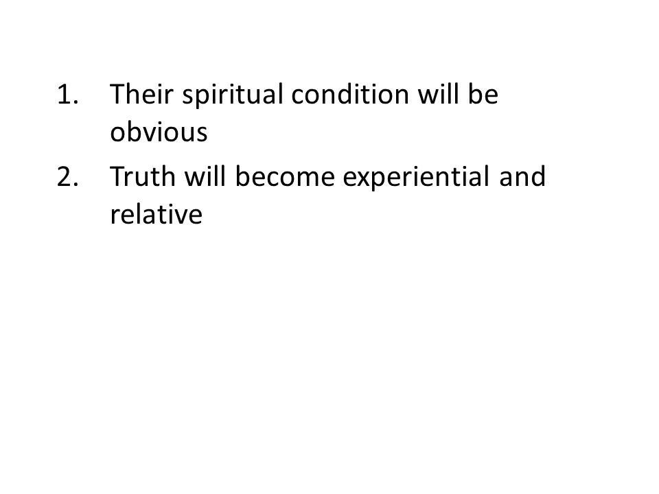 1.Their spiritual condition will be obvious 2.Truth will become experiential and relative